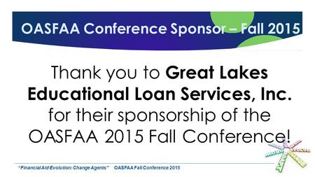 """Financial Aid Evolution: Change Agents""OASFAA Fall Conference 2015 OASFAA Conference Sponsor – Fall 2015 Thank you to Great Lakes Educational Loan Services,"