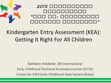 Kindergarten Entry Assessment (KEA): Getting It Right For All Children Kathleen Hebbeler, SRI International Early Childhood Technical Assistance Center.