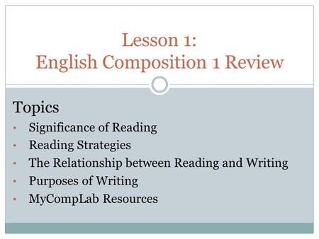Lesson 1: English Composition 1 Review Topics Significance of Reading Reading Strategies The Relationship between Reading and Writing Purposes of Writing.