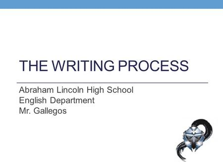 THE WRITING PROCESS Abraham Lincoln High School English Department Mr. Gallegos.