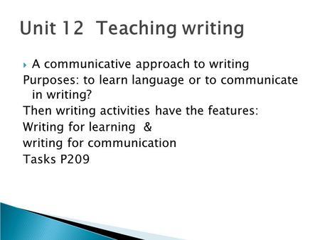 Unit 12 Teaching writing  A communicative approach to writing Purposes: to learn language or to communicate in writing? Then writing activities have the.