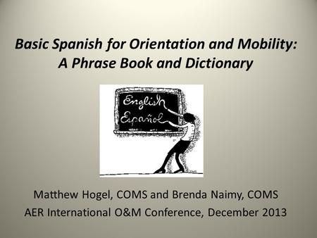 Basic Spanish for Orientation and Mobility: A Phrase Book and Dictionary Matthew Hogel, COMS and Brenda Naimy, COMS AER International O&M Conference, December.