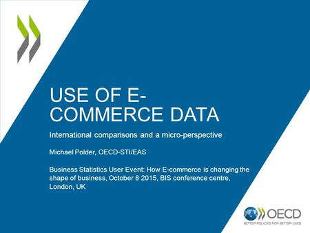 USE OF E- COMMERCE DATA International comparisons and a micro-perspective Michael Polder, OECD-STI/EAS Business Statistics User Event: How E-commerce is.