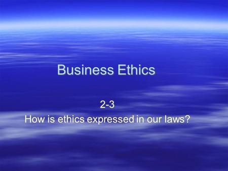 Business Ethics 2-3 How is ethics expressed in our laws? 2-3 How is ethics expressed in our laws?