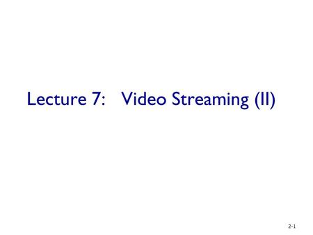 Lecture 7: Video Streaming (II) 2-1. Outline  Network basics:  HTTP protocols  Studies on HTTP performance from different views:  Browser types [NSDI.