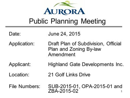 1 Public Planning Meeting Date: June 24, 2015 Application: Draft Plan of Subdivision, Official Plan and Zoning By-law Amendment Applicant: Highland Gate.
