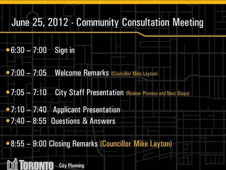 City Planning June 25, 2012 - Community Consultation Meeting 6:30 – 7:00 Sign in 7:00 – 7:05 Welcome Remarks (Councillor Mike Layton) 7:05 – 7:10 City.