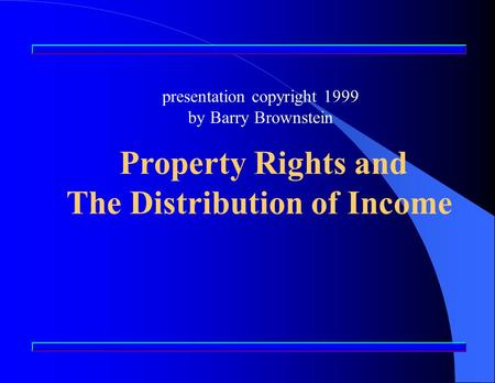 Presentation copyright 1999 by Barry Brownstein Property Rights and The Distribution of Income.