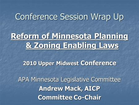 Conference Session Wrap Up Reform of Minnesota Planning & Zoning Enabling Laws 2010 Upper Midwest Conference APA Minnesota Legislative Committee Andrew.