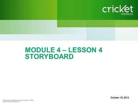 This document is confidential and contains proprietary information. © 2013 Cricket Communications, Inc. MODULE 4 – LESSON 4 STORYBOARD October 18, 2013.