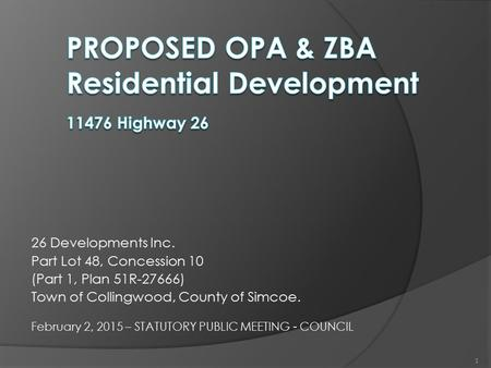 26 Developments Inc. Part Lot 48, Concession 10 (Part 1, Plan 51R-27666) Town of Collingwood, County of Simcoe. February 2, 2015 – STATUTORY PUBLIC MEETING.