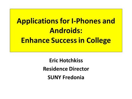 Applications for I-Phones and Androids: Enhance Success in College Eric Hotchkiss Residence Director SUNY Fredonia.