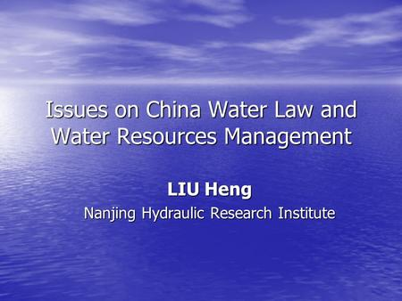 Issues on China Water Law and Water Resources Management LIU Heng Nanjing Hydraulic Research Institute.