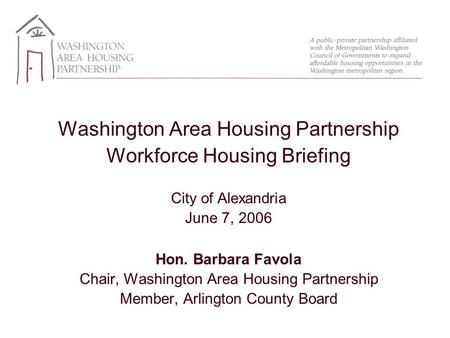Washington Area Housing Partnership Workforce Housing Briefing City of Alexandria June 7, 2006 Hon. Barbara Favola Chair, Washington Area Housing Partnership.
