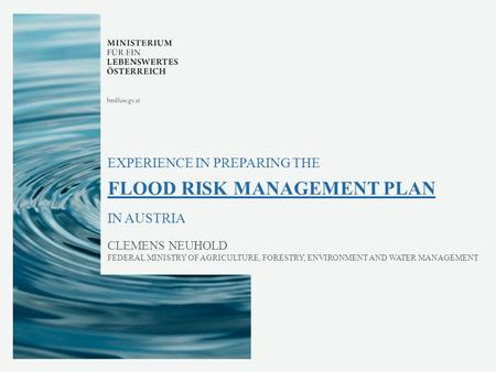 EXPERIENCE IN PREPARING THE FLOOD RISK MANAGEMENT PLAN IN AUSTRIA CLEMENS NEUHOLD FEDERAL MINISTRY OF AGRICULTURE, FORESTRY, ENVIRONMENT AND WATER MANAGEMENT.