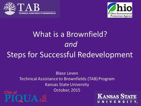 What is a Brownfield? and Steps for Successful Redevelopment Blase Leven Technical Assistance to Brownfields (TAB) Program Kansas State University October,