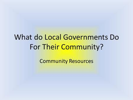 What do Local Governments Do For Their Community? Community Resources.
