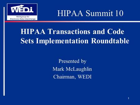 1 HIPAA Summit 10 HIPAA Transactions and Code Sets Implementation Roundtable Presented by Mark McLaughlin Chairman, WEDI.