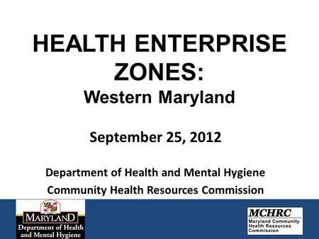 HEALTH ENTERPRISE ZONES: Western Maryland September 25, 2012 Department of Health and Mental Hygiene Community Health Resources Commission.