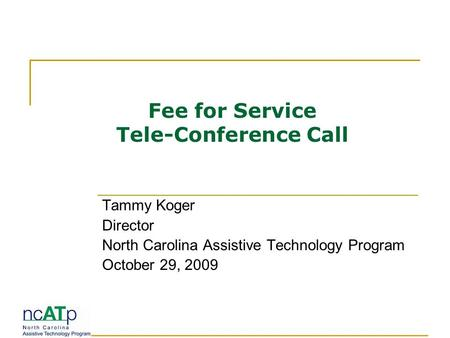 Fee for Service Tele-Conference Call Tammy Koger Director North Carolina Assistive Technology Program October 29, 2009.