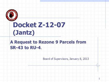 1 Docket Z-12-07 (Jantz) A Request to Rezone 9 Parcels from SR-43 to RU-4. Board of Supervisors, January 8, 2013.