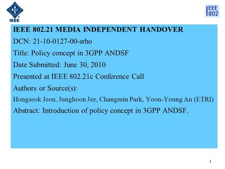 IEEE 802.21 MEDIA INDEPENDENT HANDOVER DCN: 21-10-0127-00-srho Title: Policy concept in 3GPP ANDSF Date Submitted: June 30, 2010 Presented at IEEE 802.21c.
