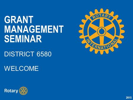 2015 GRANT MANAGEMENT SEMINAR DISTRICT 6580 WELCOME.