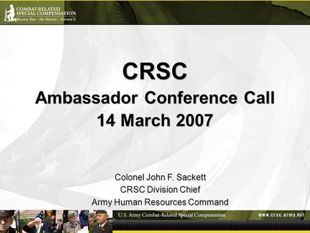 CRSC Ambassador Conference Call 14 March 2007 Colonel John F. Sackett CRSC Division Chief Army Human Resources Command.