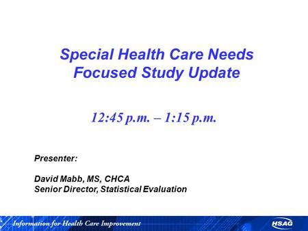 Special Health Care Needs Focused Study Update 12:45 p.m. – 1:15 p.m. Presenter: David Mabb, MS, CHCA Senior Director, Statistical Evaluation.