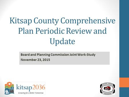 Kitsap County Comprehensive Plan Periodic Review and Update Board and Planning Commission Joint Work-Study November 23, 2015.