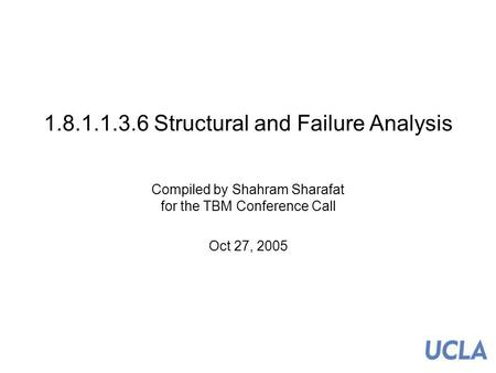 1 1.8.1.1.3.6 Structural and Failure Analysis Compiled by Shahram Sharafat for the TBM Conference Call Oct 27, 2005.