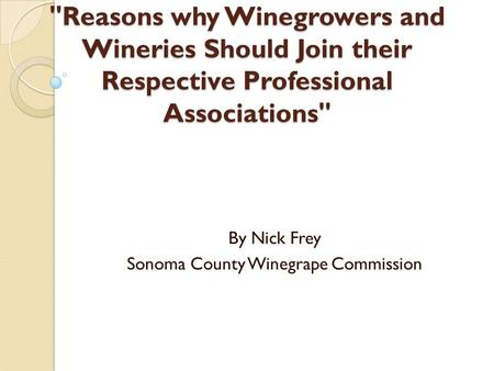 Reasons why Winegrowers and Wineries Should Join their Respective Professional Associations By Nick Frey Sonoma County Winegrape Commission.