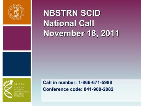 Call in number: 1-866-671-5988 Conference code: 841-900-2082 NBSTRN SCID National Call November 18, 2011.
