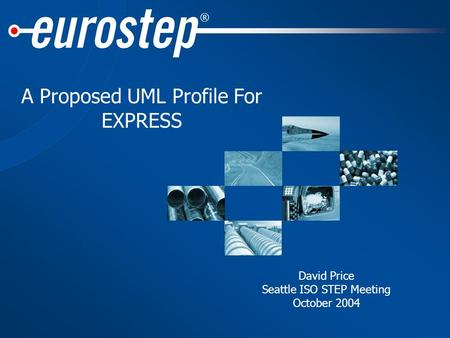 ® A Proposed UML Profile For EXPRESS David Price Seattle ISO STEP Meeting October 2004.