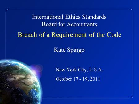 International Ethics Standards Board for Accountants Breach of a Requirement of the Code Kate Spargo New York City, U.S.A. October 17 - 19, 2011.