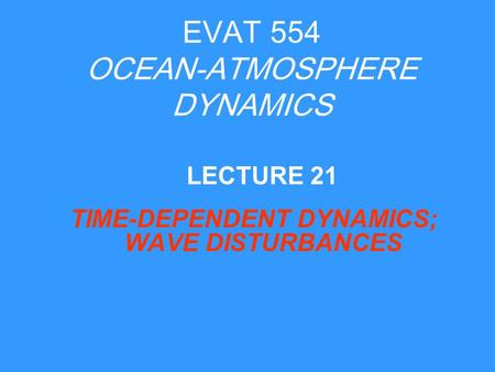 EVAT 554 OCEAN-ATMOSPHERE DYNAMICS TIME-DEPENDENT DYNAMICS; WAVE DISTURBANCES LECTURE 21.