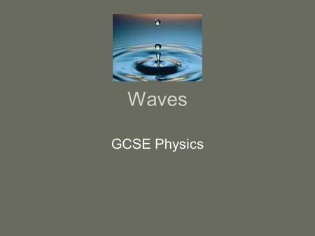 Waves GCSE Physics. Objectives of the Lesson Understand the concept of wave motion in the physical world Recall that there are two types of wave motion-