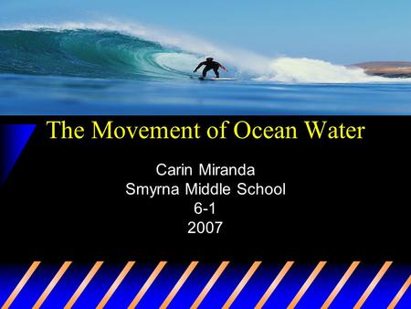 The Movement of Ocean Water Carin Miranda Smyrna Middle School 6-1 2007.