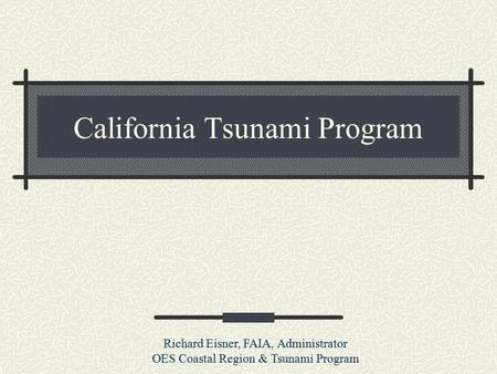 California Tsunami Program Richard Eisner, FAIA, Administrator OES Coastal Region & Tsunami Program.