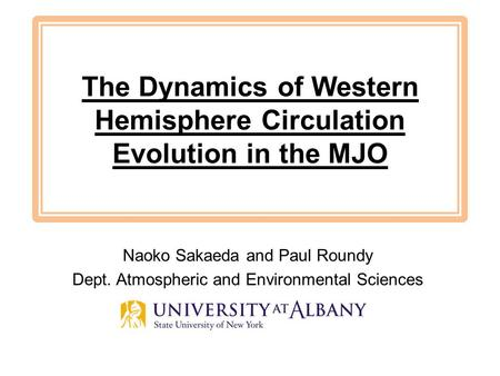 The Dynamics of Western Hemisphere Circulation Evolution in the MJO Naoko Sakaeda and Paul Roundy Dept. Atmospheric and Environmental Sciences.