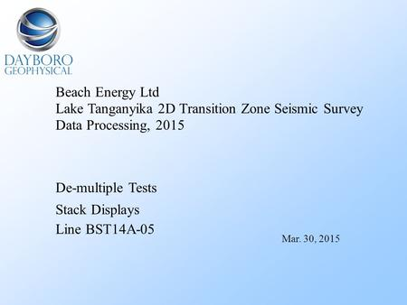 Beach Energy Ltd Lake Tanganyika 2D Transition Zone Seismic Survey Data Processing, 2015 De-multiple Tests Stack Displays Line BST14A-05 Mar. 30, 2015.