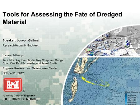 US Army Corps of Engineers BUILDING STRONG ® Tools for Assessing the Fate of Dredged Material Speaker: Joseph Gailani Research Hydraulic Engineer Research.