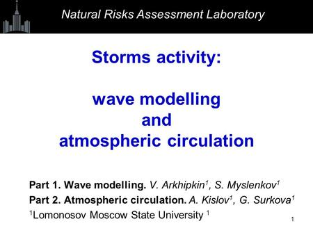 1 Storms activity: wave modelling and atmospheric circulation Part 1. Wave modelling. V. Arkhipkin 1, S. Myslenkov 1 Part 2. Atmospheric circulation. A.