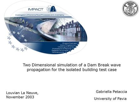 Two Dimensional simulation of a Dam Break wave propagation for the isolated building test case University of Pavia Gabriella Petaccia Impact Workshop...