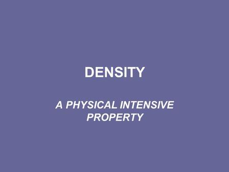 DENSITY A PHYSICAL INTENSIVE PROPERTY. DENSITY Density is the mass of a substance that occupies a given volume. The SI standard unit of volume is the.