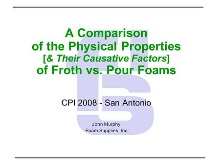 A Comparison of the Physical Properties [& Their Causative Factors] of Froth vs. Pour Foams CPI 2008 - San Antonio John Murphy Foam Supplies, Inc.