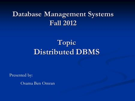 Topic Distributed DBMS Database Management Systems Fall 2012 Presented by: Osama Ben Omran.