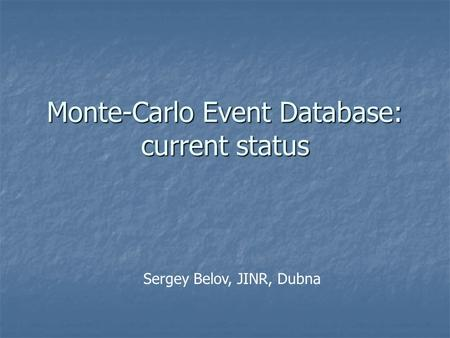 Monte-Carlo Event Database: current status Sergey Belov, JINR, Dubna.