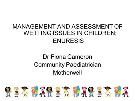 MANAGEMENT AND ASSESSMENT OF WETTING ISSUES IN CHILDREN; ENURESIS Dr Fiona Cameron Community Paediatrician Motherwell.