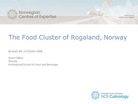 The Food Cluster of Rogaland, Norway Brussels 8th of October 2008 Eivind Hålien Director Professional Forum for Food and Beverage.